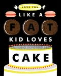 Love you like a fat kid loves cake